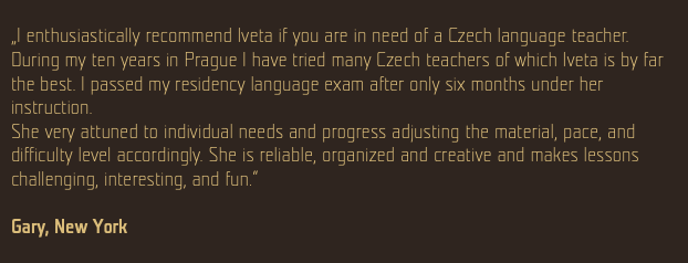 """I enthusiastically recommend Iveta if you are in need of a Czech language teacher. During my ten years in Prague I have tried many Czech teachers of which Iveta is by far the best. I passed my residency language exam after only six months under her instruction. She very attuned to individual needs and progress adjusting the material, pace, and difficulty level accordingly. She is reliable, organized and creative and makes lessons challenging, interesting, and fun."" Gary, New York"